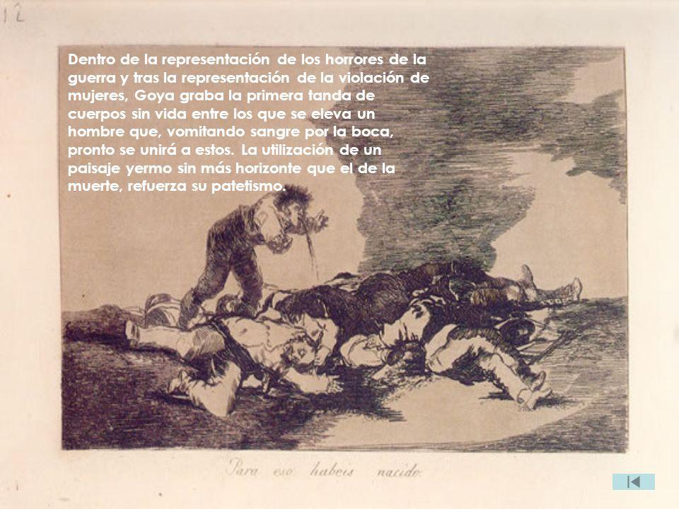 Dentro de la representación de los horrores de la guerra y tras la representación de la violación de mujeres, Goya graba la primera tanda de cuerpos sin vida entre los que se eleva un hombre que, vomitando sangre por la boca, pronto se unirá a estos.