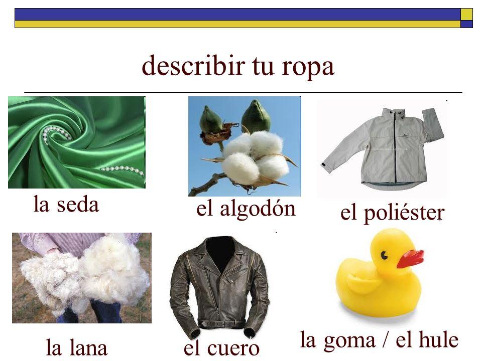 describir tu ropa la seda el algodón el poliéster la goma / el hule