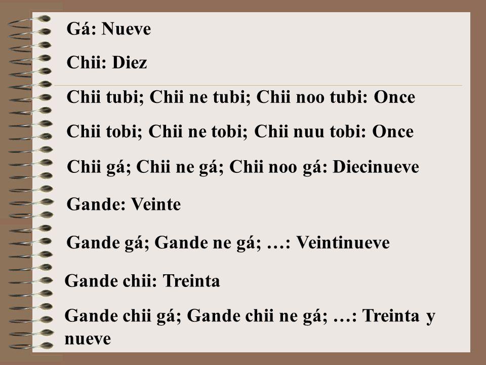 Gá: Nueve Chii: Diez. Chii tubi; Chii ne tubi; Chii noo tubi: Once. Chii tobi; Chii ne tobi; Chii nuu tobi: Once.