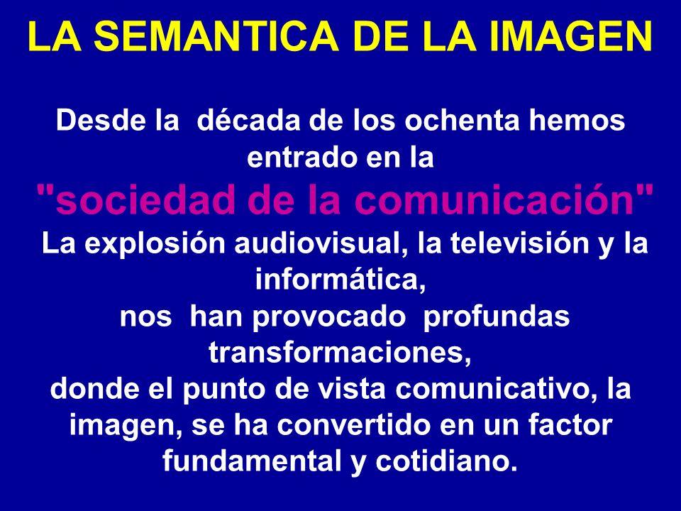 LA SEMANTICA DE LA IMAGEN Desde la década de los ochenta hemos entrado en la sociedad de la comunicación La explosión audiovisual, la televisión y la informática, nos han provocado profundas transformaciones, donde el punto de vista comunicativo, la imagen, se ha convertido en un factor fundamental y cotidiano.