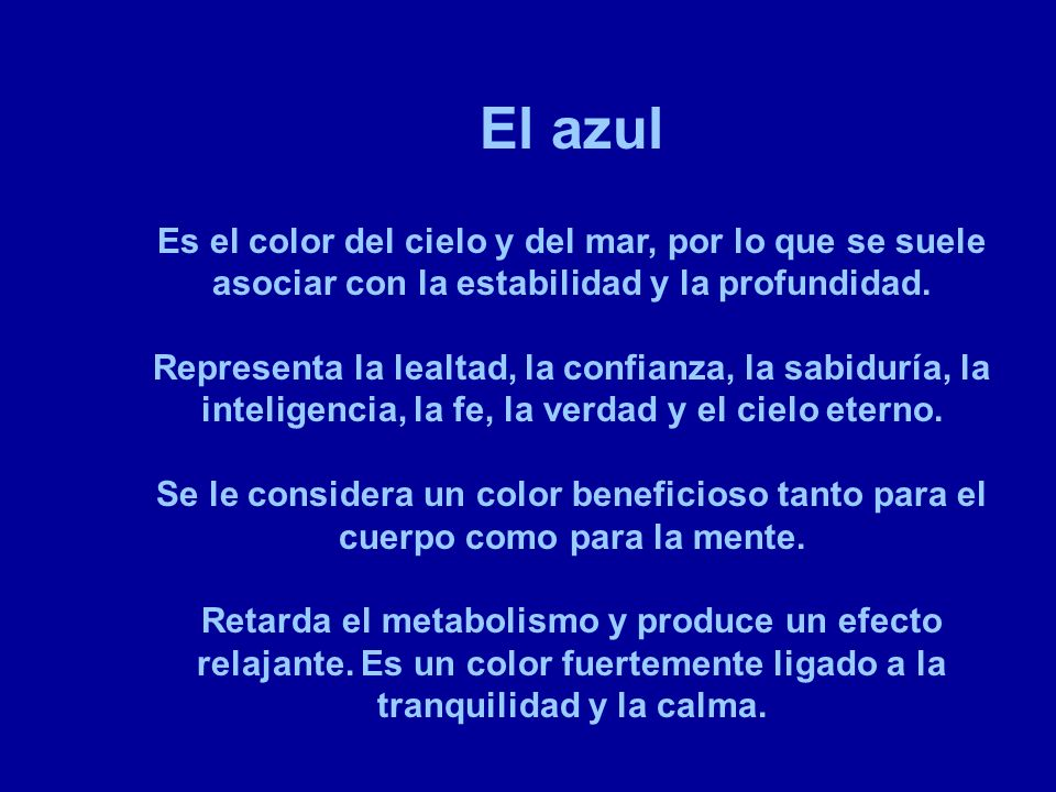 El azul Es el color del cielo y del mar, por lo que se suele asociar con la estabilidad y la profundidad.