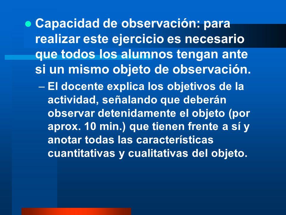 Capacidad de observación: para realizar este ejercicio es necesario que todos los alumnos tengan ante si un mismo objeto de observación.
