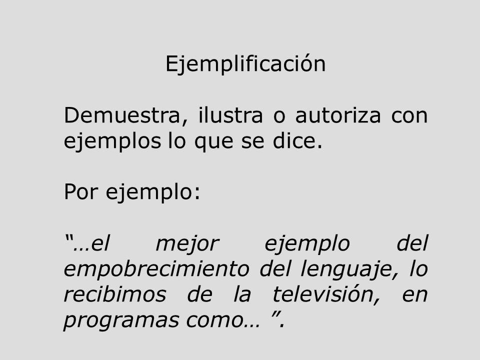Ejemplificación Demuestra, ilustra o autoriza con ejemplos lo que se dice. Por ejemplo: