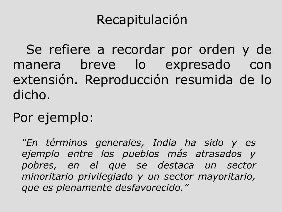 Recapitulación Se refiere a recordar por orden y de manera breve lo expresado con extensión. Reproducción resumida de lo dicho.