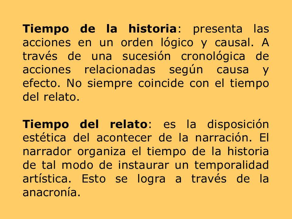 Tiempo de la historia: presenta las acciones en un orden lógico y causal. A través de una sucesión cronológica de acciones relacionadas según causa y efecto. No siempre coincide con el tiempo del relato.