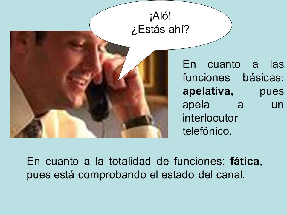 ¡Aló! ¿Estás ahí En cuanto a las funciones básicas: apelativa, pues apela a un interlocutor telefónico.