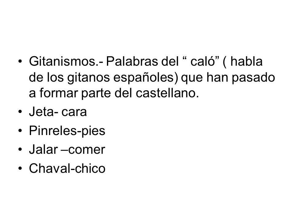 Gitanismos.- Palabras del caló ( habla de los gitanos españoles) que han pasado a formar parte del castellano.