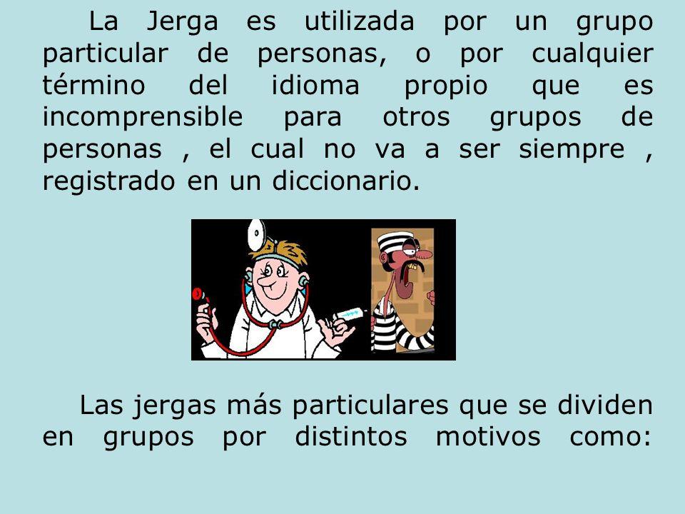 La Jerga es utilizada por un grupo particular de personas, o por cualquier término del idioma propio que es incomprensible para otros grupos de personas , el cual no va a ser siempre , registrado en un diccionario.