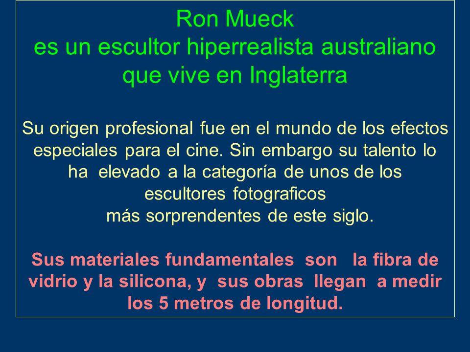 Ron Mueck es un escultor hiperrealista australiano que vive en Inglaterra Su origen profesional fue en el mundo de los efectos especiales para el cine.