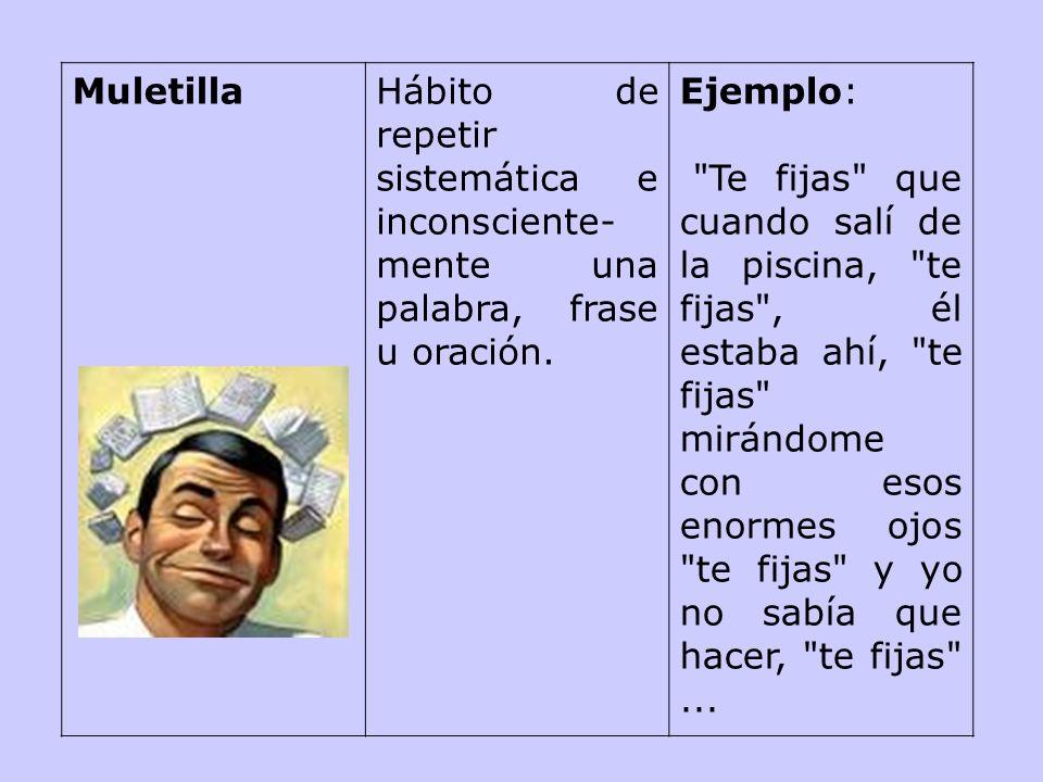 Muletilla Hábito de repetir sistemática e inconsciente-mente una palabra, frase u oración. Ejemplo: