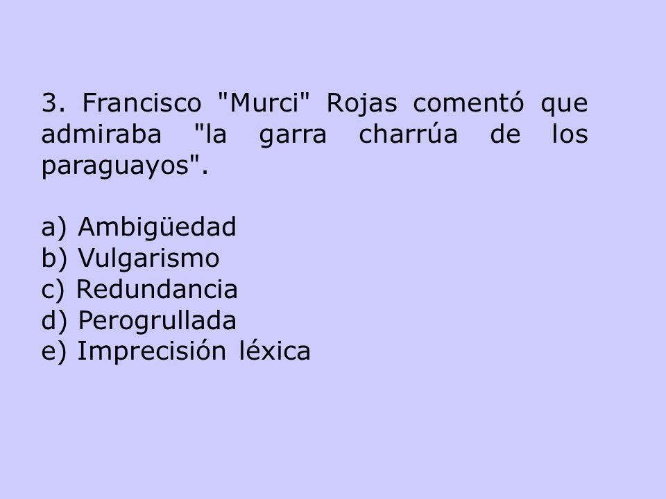 3. Francisco Murci Rojas comentó que admiraba la garra charrúa de los paraguayos .