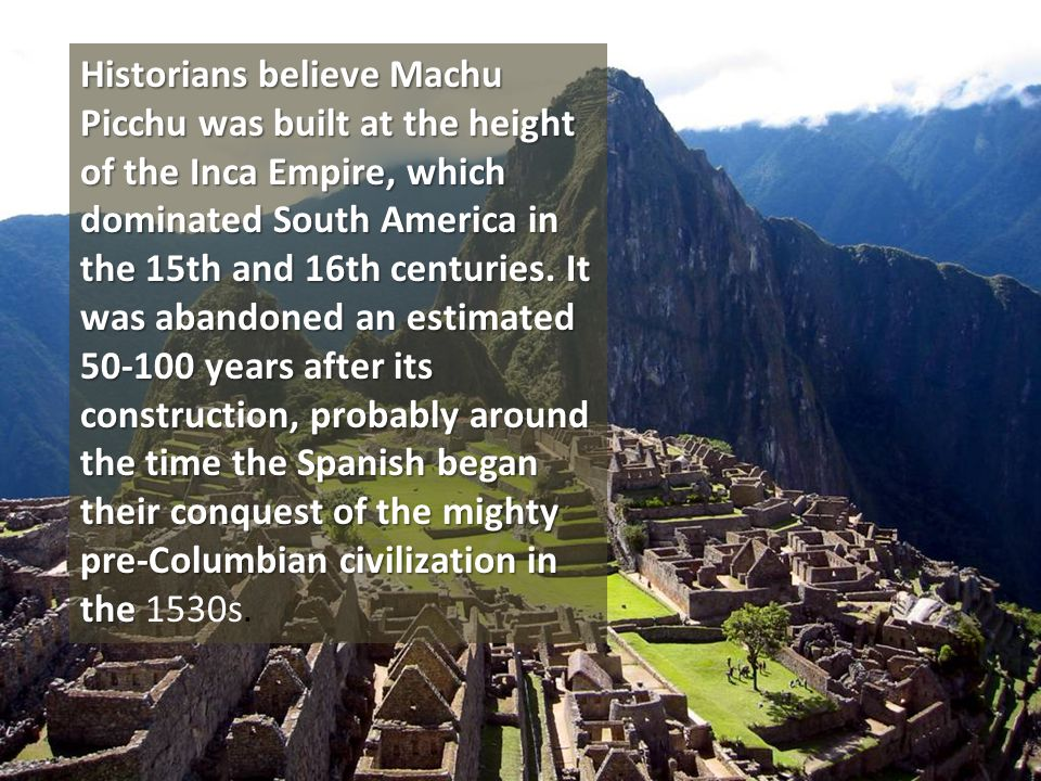 Historians believe Machu Picchu was built at the height of the Inca Empire, which dominated South America in the 15th and 16th centuries.