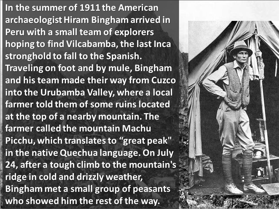 In the summer of 1911 the American archaeologist Hiram Bingham arrived in Peru with a small team of explorers hoping to find Vilcabamba, the last Inca stronghold to fall to the Spanish.