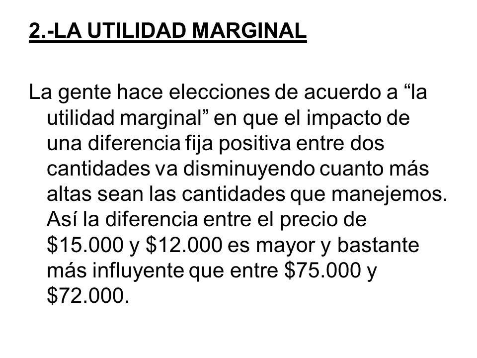 2.-LA UTILIDAD MARGINAL La gente hace elecciones de acuerdo a la utilidad marginal en que el impacto de una diferencia fija positiva entre dos cantidades va disminuyendo cuanto más altas sean las cantidades que manejemos.