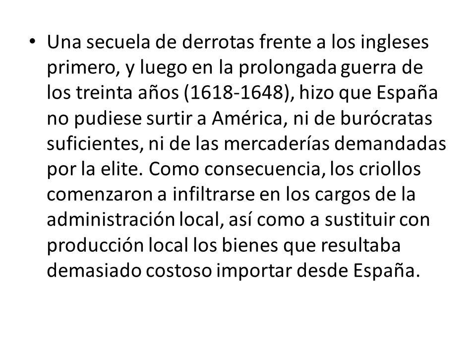 Una secuela de derrotas frente a los ingleses primero, y luego en la prolongada guerra de los treinta años (1618-1648), hizo que España no pudiese surtir a América, ni de burócratas suficientes, ni de las mercaderías demandadas por la elite.