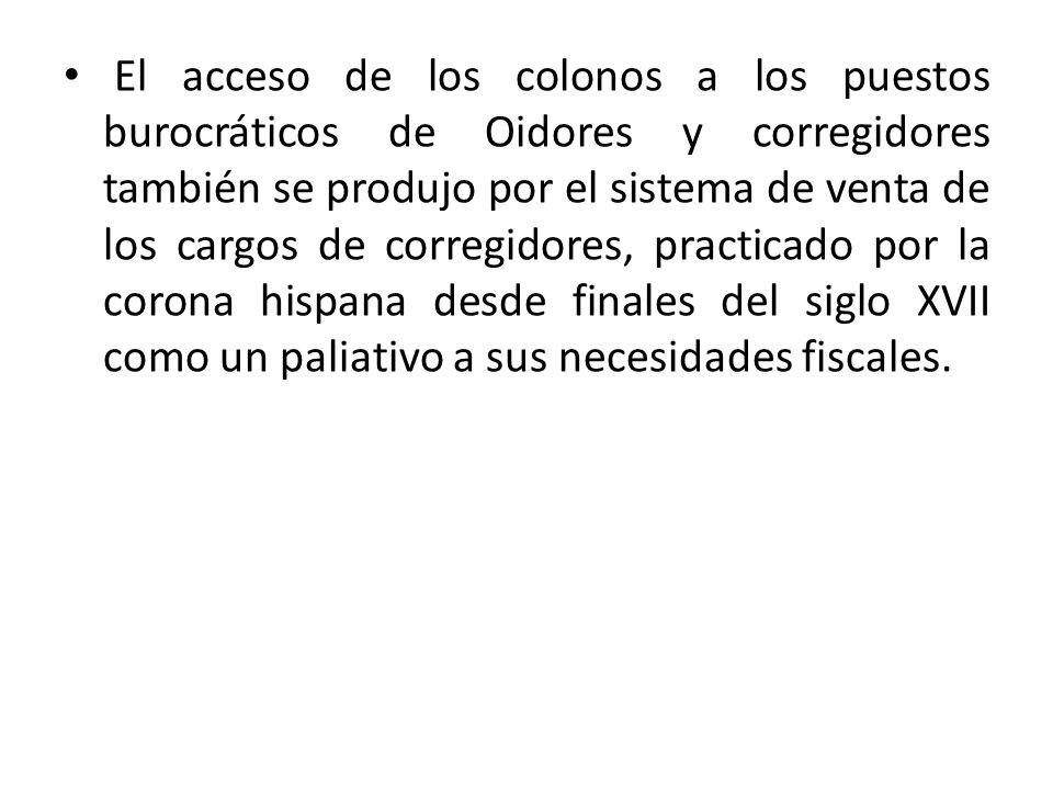 El acceso de los colonos a los puestos burocráticos de Oidores y corregidores también se produjo por el sistema de venta de los cargos de corregidores, practicado por la corona hispana desde finales del siglo XVII como un paliativo a sus necesidades fiscales.