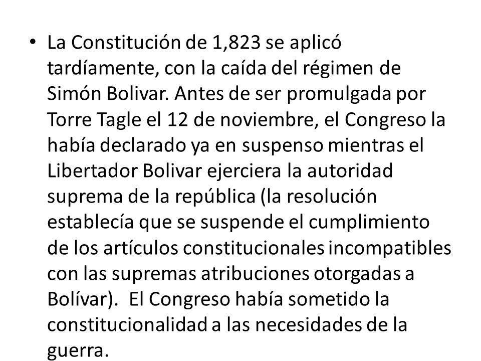 La Constitución de 1,823 se aplicó tardíamente, con la caída del régimen de Simón Bolivar. Antes de ser promulgada por Torre Tagle el 12 de noviembre, el Congreso la había declarado ya en suspenso mientras el Libertador Bolivar ejerciera la autoridad suprema de la república (la resolución establecía que se suspende el cumplimiento de los artículos constitucionales incompatibles con las supremas atribuciones otorgadas a Bolívar). El Congreso había sometido la constitucionalidad a las necesidades de la guerra.