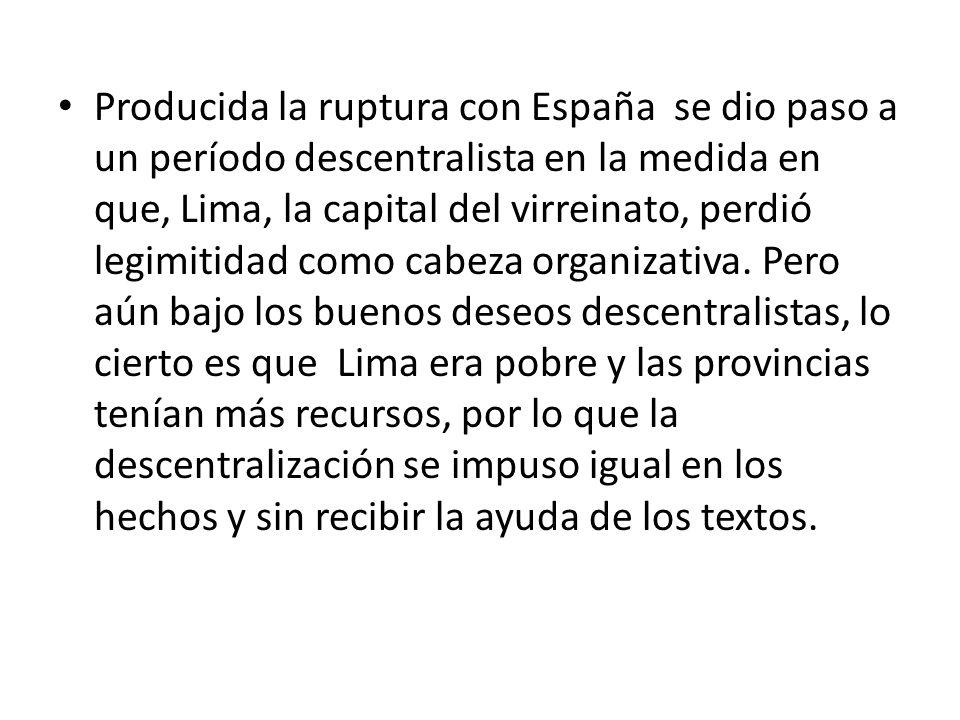 Producida la ruptura con España se dio paso a un período descentralista en la medida en que, Lima, la capital del virreinato, perdió legimitidad como cabeza organizativa.