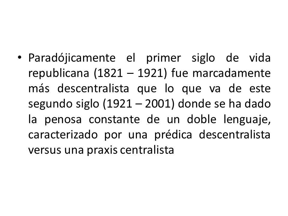 Paradójicamente el primer siglo de vida republicana (1821 – 1921) fue marcadamente más descentralista que lo que va de este segundo siglo (1921 – 2001) donde se ha dado la penosa constante de un doble lenguaje, caracterizado por una prédica descentralista versus una praxis centralista