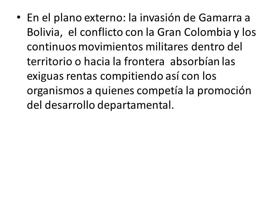 En el plano externo: la invasión de Gamarra a Bolivia, el conflicto con la Gran Colombia y los continuos movimientos militares dentro del territorio o hacia la frontera absorbían las exiguas rentas compitiendo así con los organismos a quienes competía la promoción del desarrollo departamental.