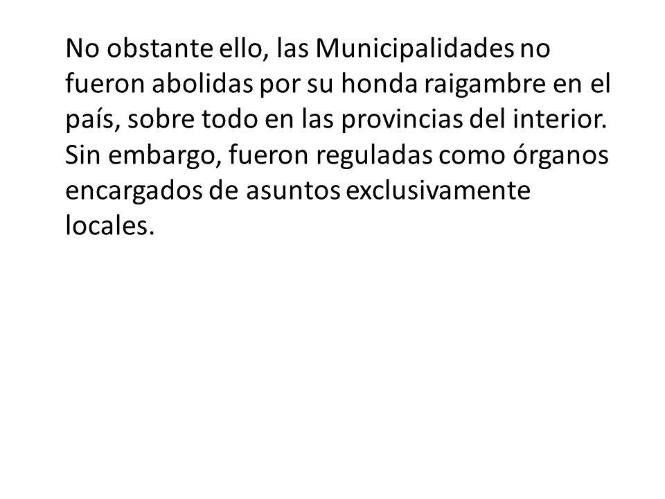 No obstante ello, las Municipalidades no fueron abolidas por su honda raigambre en el país, sobre todo en las provincias del interior.