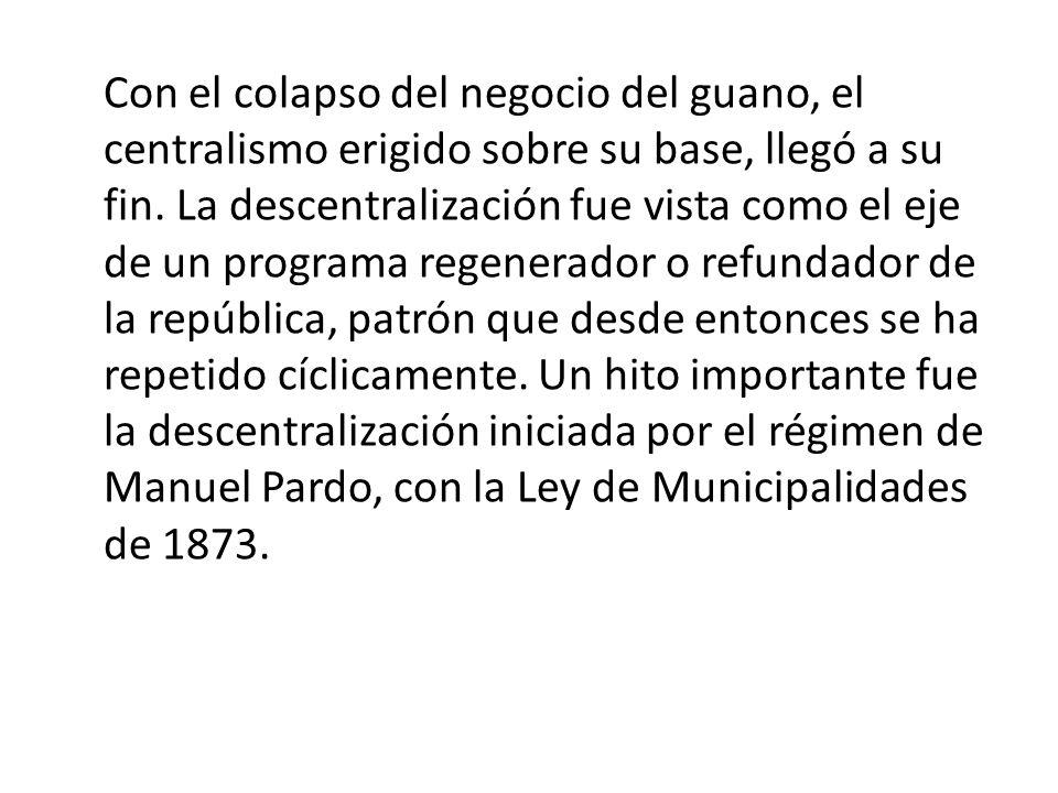 Con el colapso del negocio del guano, el centralismo erigido sobre su base, llegó a su fin. La descentralización fue vista como el eje de un programa regenerador o refundador de la república, patrón que desde entonces se ha repetido cíclicamente. Un hito importante fue la descentralización iniciada por el régimen de Manuel Pardo, con la Ley de Municipalidades de 1873.