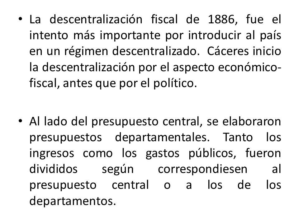 La descentralización fiscal de 1886, fue el intento más importante por introducir al país en un régimen descentralizado. Cáceres inicio la descentralización por el aspecto económico-fiscal, antes que por el político.