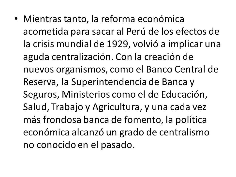 Mientras tanto, la reforma económica acometida para sacar al Perú de los efectos de la crisis mundial de 1929, volvió a implicar una aguda centralización.