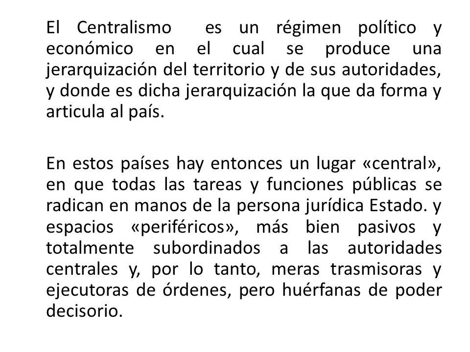 El Centralismo es un régimen político y económico en el cual se produce una jerarquización del territorio y de sus autoridades, y donde es dicha jerarquización la que da forma y articula al país.