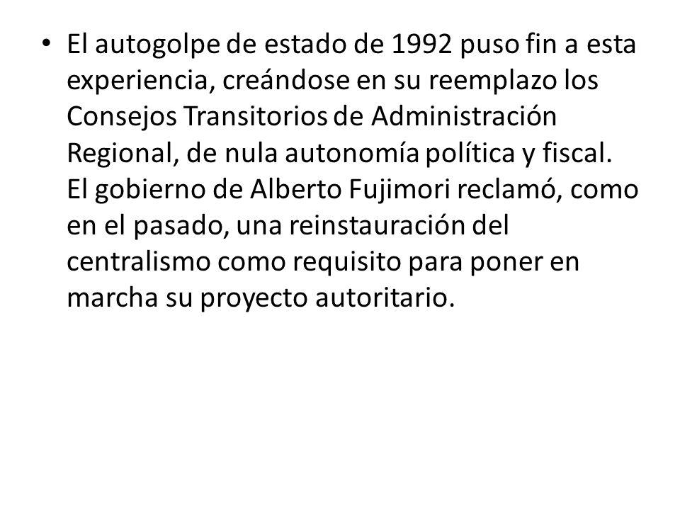 El autogolpe de estado de 1992 puso fin a esta experiencia, creándose en su reemplazo los Consejos Transitorios de Administración Regional, de nula autonomía política y fiscal. El gobierno de Alberto Fujimori reclamó, como en el pasado, una reinstauración del centralismo como requisito para poner en marcha su proyecto autoritario.