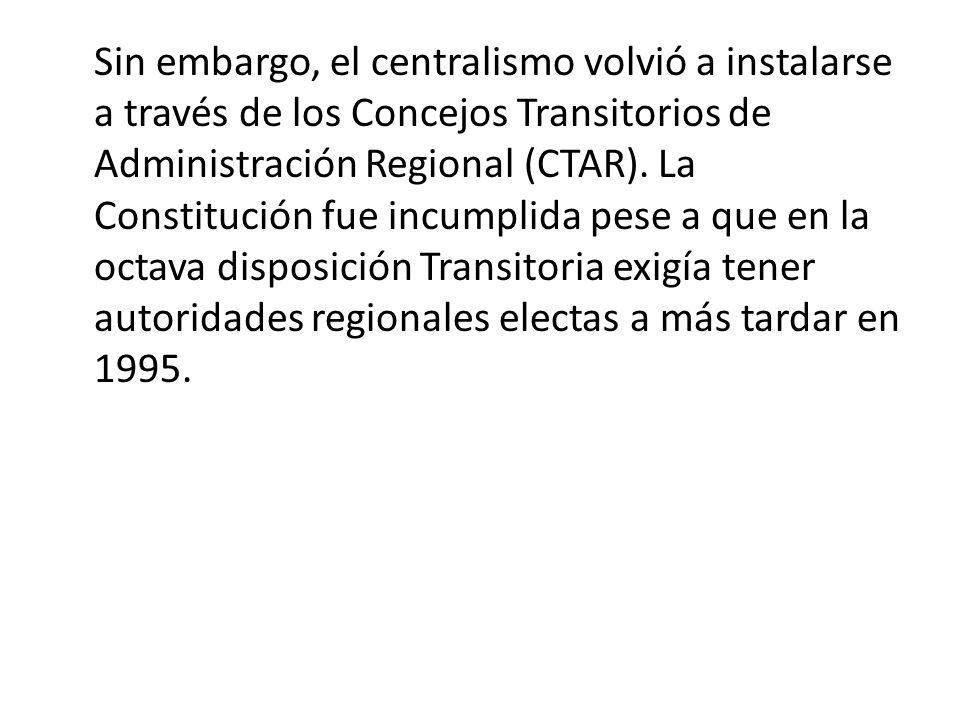 Sin embargo, el centralismo volvió a instalarse a través de los Concejos Transitorios de Administración Regional (CTAR).