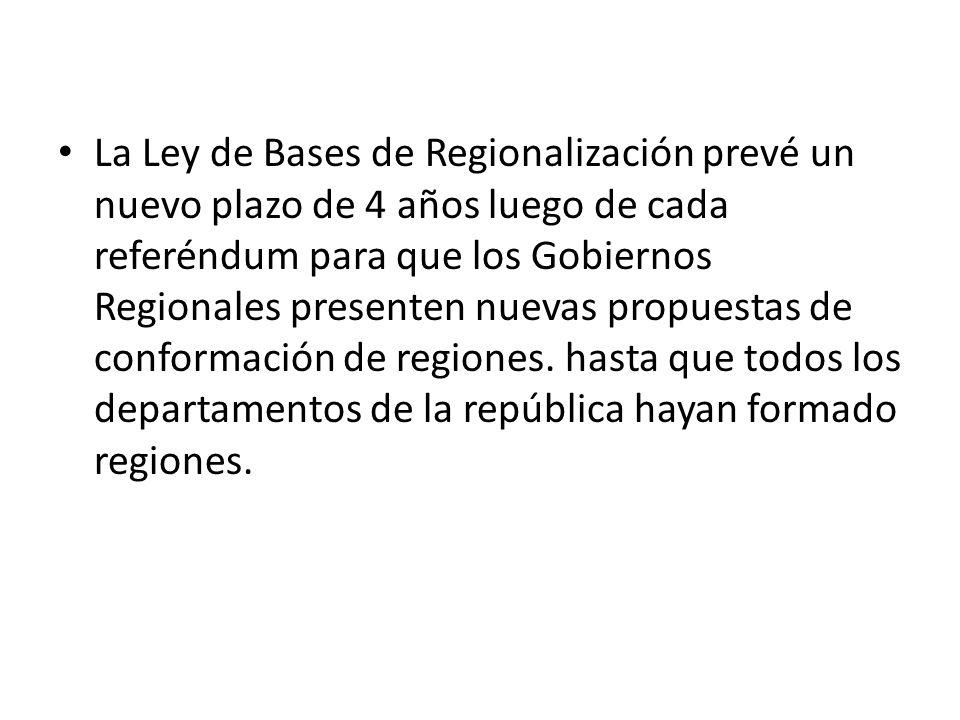 La Ley de Bases de Regionalización prevé un nuevo plazo de 4 años luego de cada referéndum para que los Gobiernos Regionales presenten nuevas propuestas de conformación de regiones. hasta que todos los departamentos de la república hayan formado regiones.