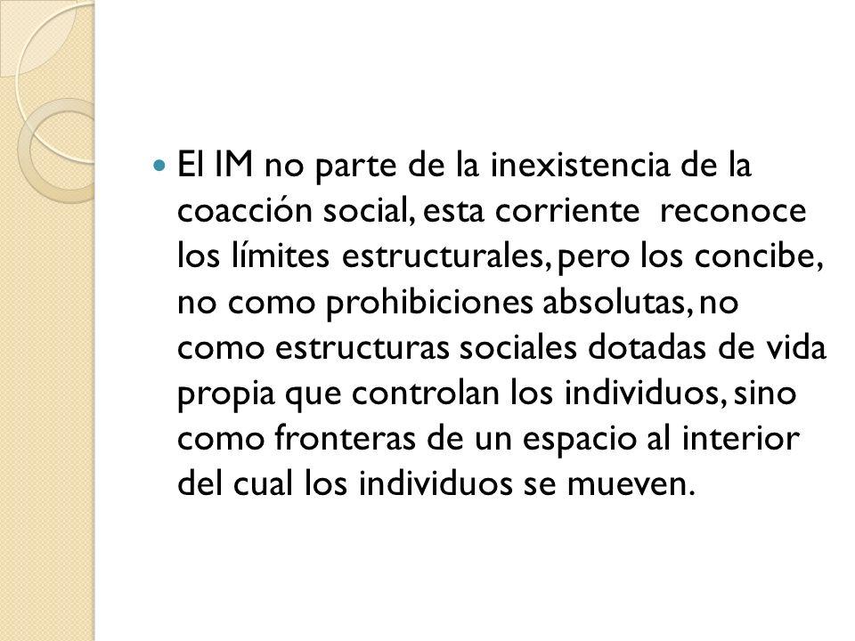 El IM no parte de la inexistencia de la coacción social, esta corriente reconoce los límites estructurales, pero los concibe, no como prohibiciones absolutas, no como estructuras sociales dotadas de vida propia que controlan los individuos, sino como fronteras de un espacio al interior del cual los individuos se mueven.