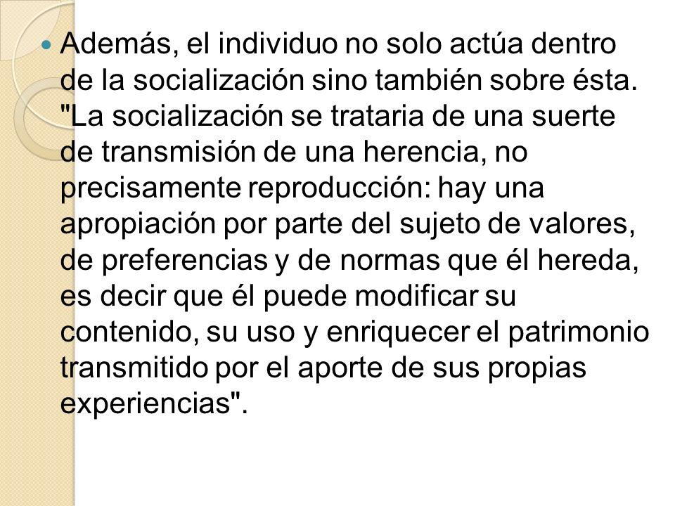 Además, el individuo no solo actúa dentro de la socialización sino también sobre ésta.