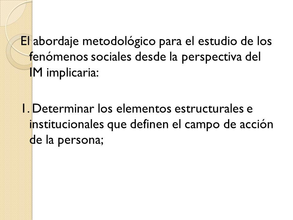 El abordaje metodológico para el estudio de los fenómenos sociales desde la perspectiva del IM implicaria: