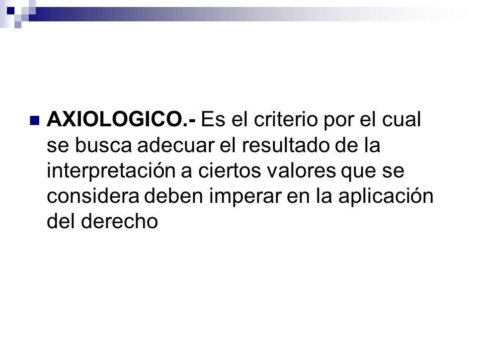 AXIOLOGICO.- Es el criterio por el cual se busca adecuar el resultado de la interpretación a ciertos valores que se considera deben imperar en la aplicación del derecho