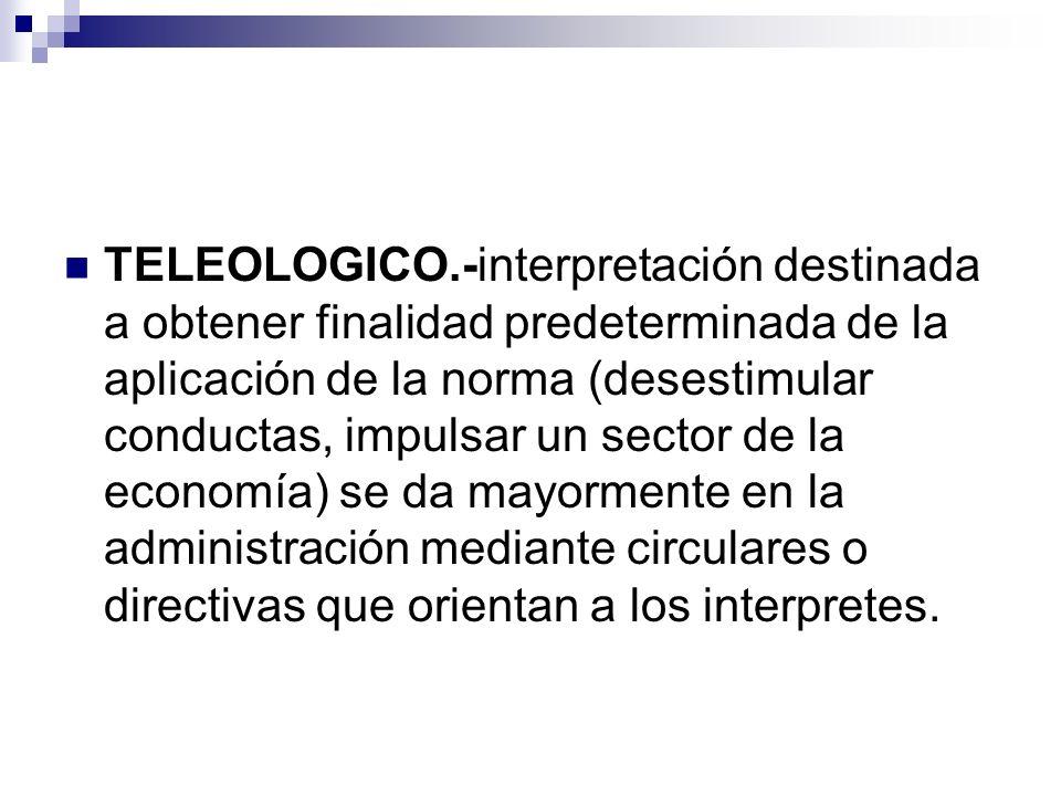 TELEOLOGICO.-interpretación destinada a obtener finalidad predeterminada de la aplicación de la norma (desestimular conductas, impulsar un sector de la economía) se da mayormente en la administración mediante circulares o directivas que orientan a los interpretes.