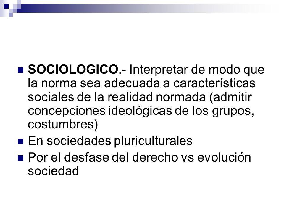 SOCIOLOGICO.- Interpretar de modo que la norma sea adecuada a características sociales de la realidad normada (admitir concepciones ideológicas de los grupos, costumbres)