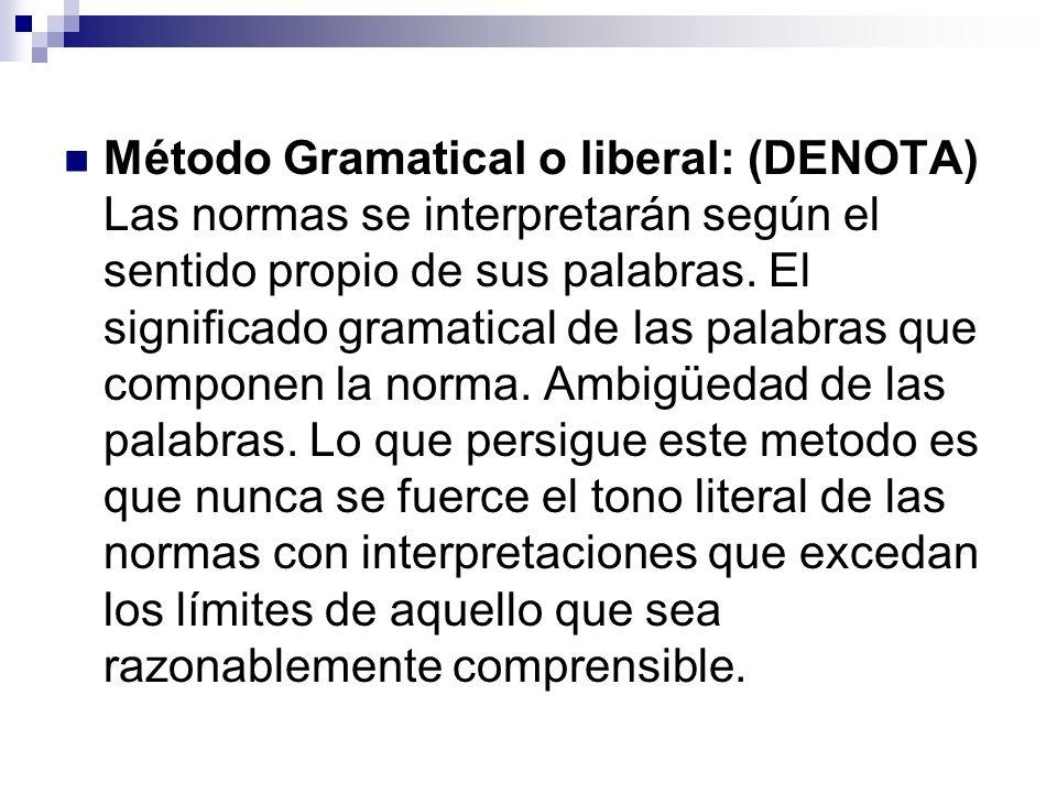 Método Gramatical o liberal: (DENOTA) Las normas se interpretarán según el sentido propio de sus palabras.