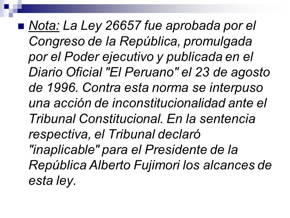 Nota: La Ley 26657 fue aprobada por el Congreso de la República, promulgada por el Poder ejecutivo y publicada en el Diario Oficial El Peruano el 23 de agosto de 1996.