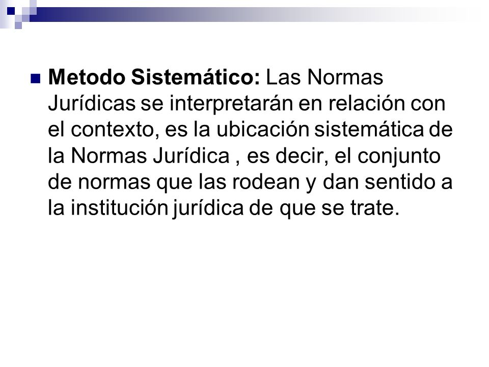 Metodo Sistemático: Las Normas Jurídicas se interpretarán en relación con el contexto, es la ubicación sistemática de la Normas Jurídica , es decir, el conjunto de normas que las rodean y dan sentido a la institución jurídica de que se trate.