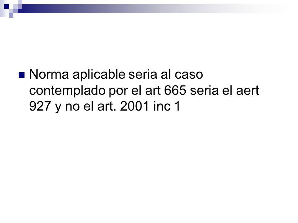 Norma aplicable seria al caso contemplado por el art 665 seria el aert 927 y no el art. 2001 inc 1