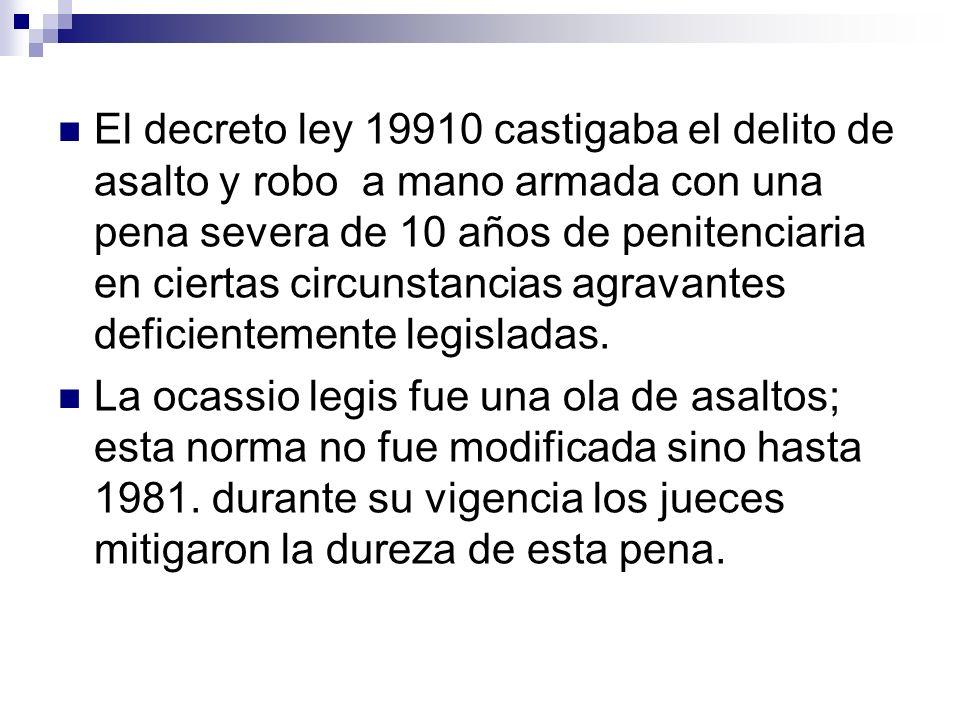 El decreto ley 19910 castigaba el delito de asalto y robo a mano armada con una pena severa de 10 años de penitenciaria en ciertas circunstancias agravantes deficientemente legisladas.