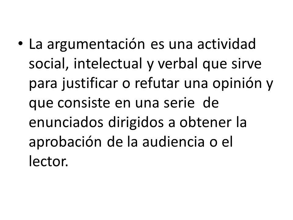 La argumentación es una actividad social, intelectual y verbal que sirve para justificar o refutar una opinión y que consiste en una serie de enunciados dirigidos a obtener la aprobación de la audiencia o el lector.