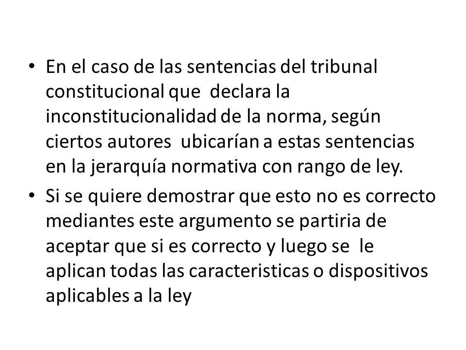 En el caso de las sentencias del tribunal constitucional que declara la inconstitucionalidad de la norma, según ciertos autores ubicarían a estas sentencias en la jerarquía normativa con rango de ley.