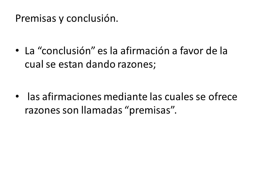 Premisas y conclusión. La conclusión es la afirmación a favor de la cual se estan dando razones;