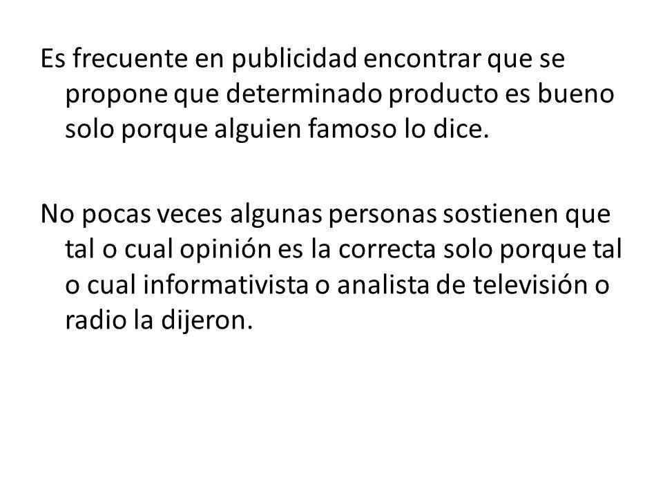 Es frecuente en publicidad encontrar que se propone que determinado producto es bueno solo porque alguien famoso lo dice.