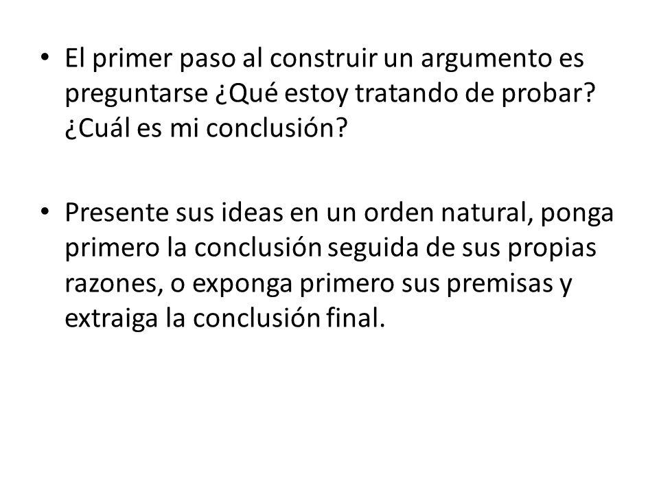 El primer paso al construir un argumento es preguntarse ¿Qué estoy tratando de probar ¿Cuál es mi conclusión