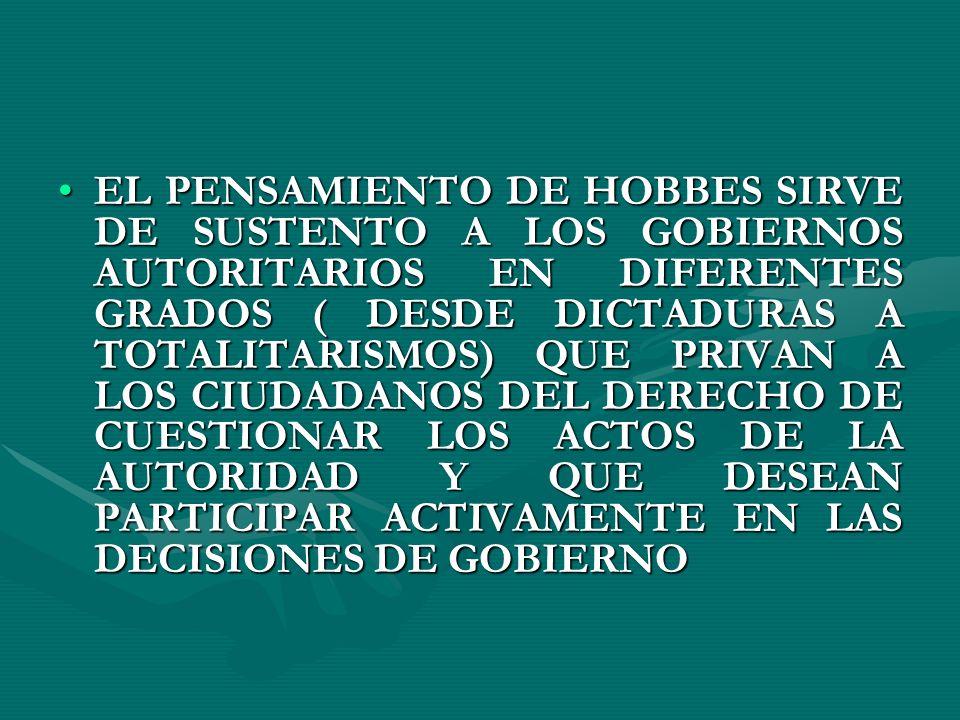 EL PENSAMIENTO DE HOBBES SIRVE DE SUSTENTO A LOS GOBIERNOS AUTORITARIOS EN DIFERENTES GRADOS ( DESDE DICTADURAS A TOTALITARISMOS) QUE PRIVAN A LOS CIUDADANOS DEL DERECHO DE CUESTIONAR LOS ACTOS DE LA AUTORIDAD Y QUE DESEAN PARTICIPAR ACTIVAMENTE EN LAS DECISIONES DE GOBIERNO