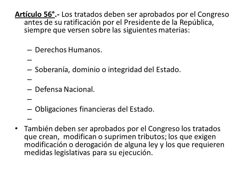 Artículo 56°.- Los tratados deben ser aprobados por el Congreso antes de su ratificación por el Presidente de la República, siempre que versen sobre las siguientes materias: